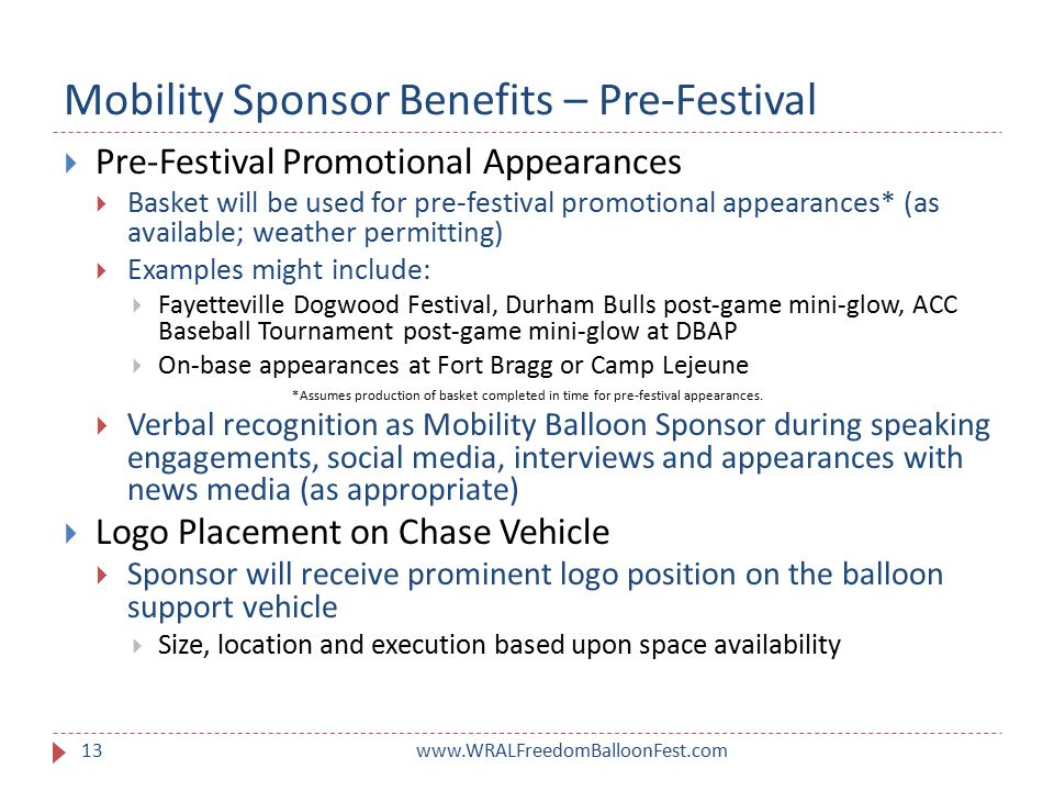 Mobility Sponsor Benefits – Pre-Festival www.WRALFreedomBalloonFest.com13  Pre-Festival Promotional Appearances  Basket will be used for pre-festival promotional appearances* (as available; weather permitting)  Examples might include:  Fayetteville Dogwood Festival, Durham Bulls post-game mini-glow, ACC Baseball Tournament post-game mini-glow at DBAP  On-base appearances at Fort Bragg or Camp Lejeune *Assumes production of basket completed in time for pre-festival appearances.