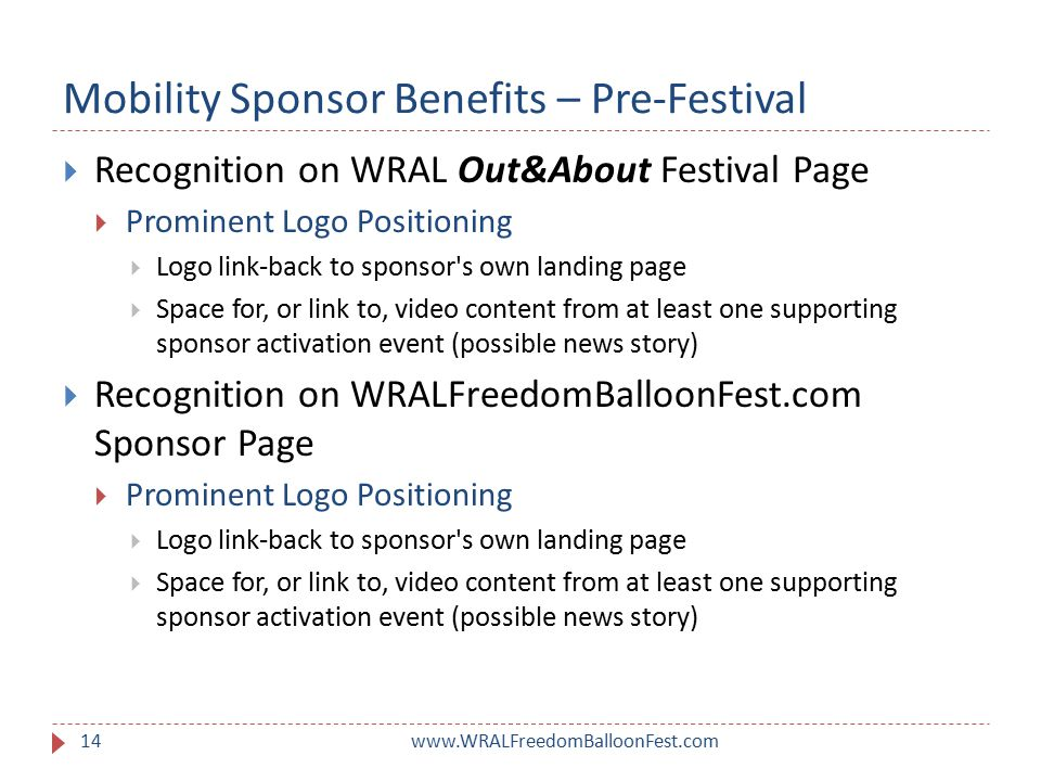 Mobility Sponsor Benefits – Pre-Festival www.WRALFreedomBalloonFest.com14  Recognition on WRAL Out&About Festival Page  Prominent Logo Positioning  Logo link-back to sponsor s own landing page  Space for, or link to, video content from at least one supporting sponsor activation event (possible news story)  Recognition on WRALFreedomBalloonFest.com Sponsor Page  Prominent Logo Positioning  Logo link-back to sponsor s own landing page  Space for, or link to, video content from at least one supporting sponsor activation event (possible news story)