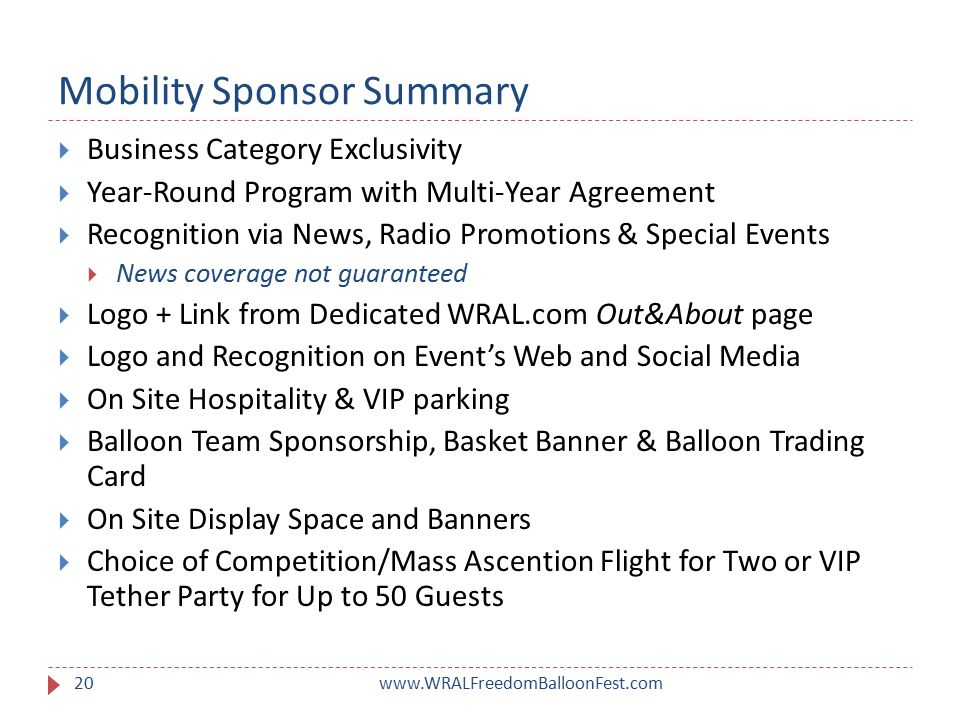 Mobility Sponsor Summary www.WRALFreedomBalloonFest.com20  Business Category Exclusivity  Year-Round Program with Multi-Year Agreement  Recognition via News, Radio Promotions & Special Events  News coverage not guaranteed  Logo + Link from Dedicated WRAL.com Out&About page  Logo and Recognition on Event's Web and Social Media  On Site Hospitality & VIP parking  Balloon Team Sponsorship, Basket Banner & Balloon Trading Card  On Site Display Space and Banners  Choice of Competition/Mass Ascention Flight for Two or VIP Tether Party for Up to 50 Guests