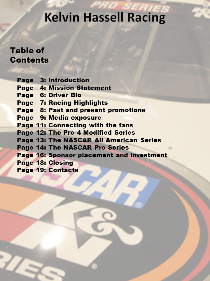 Table of Contents Page 3: Introduction Page 4: Mission Statement Page 6: Driver Bio Page 7: Racing Highlights Page 8: Past and present promotions Page