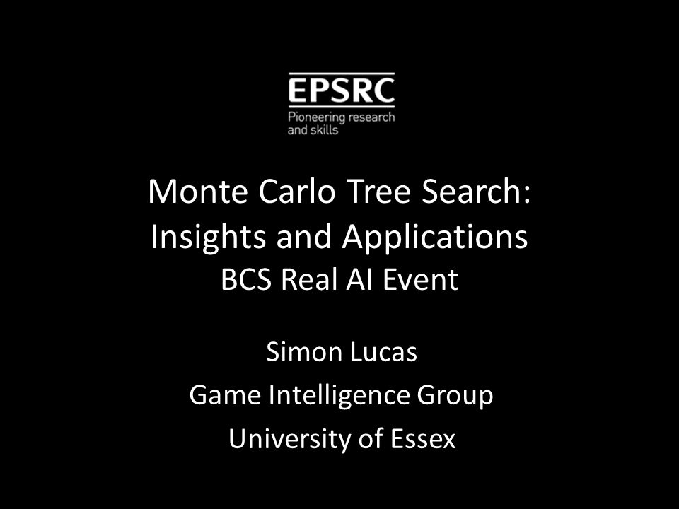 Monte Carlo Tree Search: Insights and Applications BCS Real AI Event Simon Lucas Game Intelligence Group University of Essex