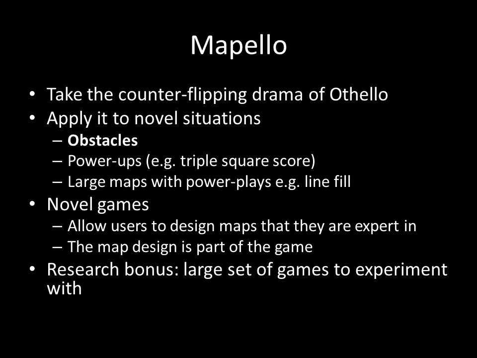 Mapello Take the counter-flipping drama of Othello Apply it to novel situations – Obstacles – Power-ups (e.g. triple square score) – Large maps with p