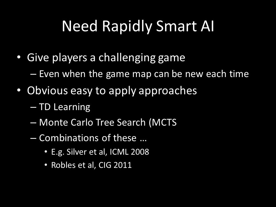 Need Rapidly Smart AI Give players a challenging game – Even when the game map can be new each time Obvious easy to apply approaches – TD Learning – Monte Carlo Tree Search (MCTS – Combinations of these … E.g.