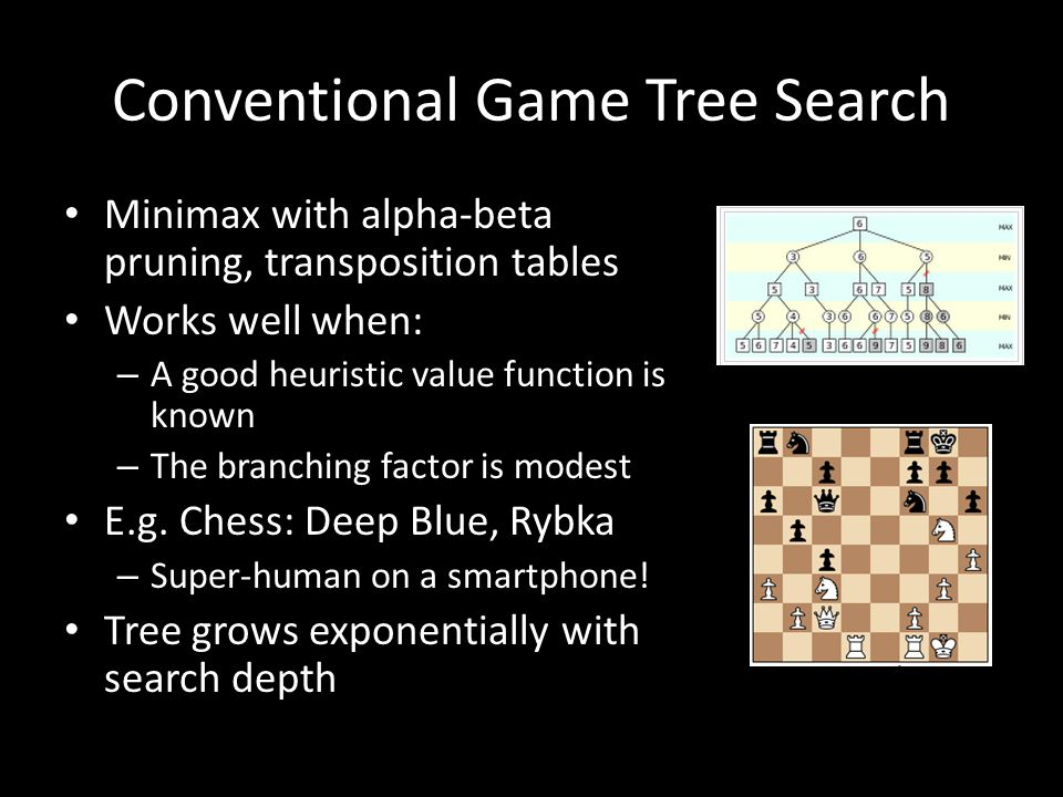 Conventional Game Tree Search Minimax with alpha-beta pruning, transposition tables Works well when: – A good heuristic value function is known – The branching factor is modest E.g.