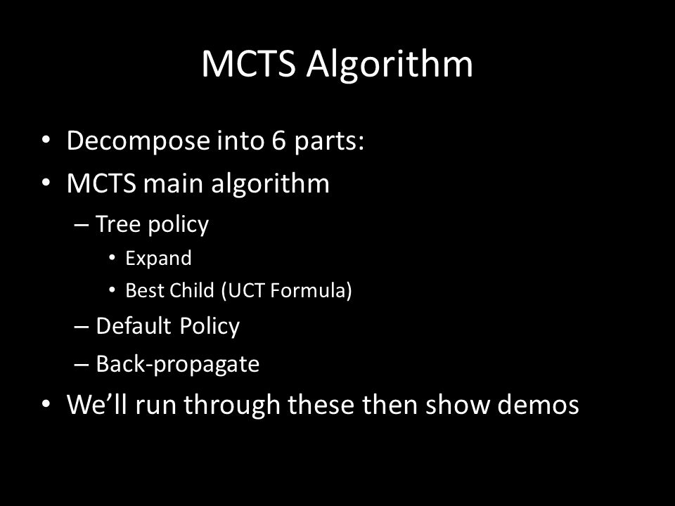 MCTS Algorithm Decompose into 6 parts: MCTS main algorithm – Tree policy Expand Best Child (UCT Formula) – Default Policy – Back-propagate We'll run t