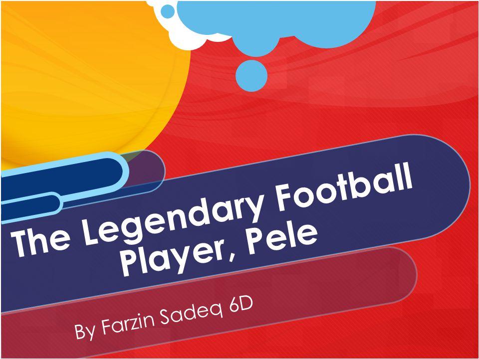 By Farzin Sadeq 6D The Legendary Football Player, Pele