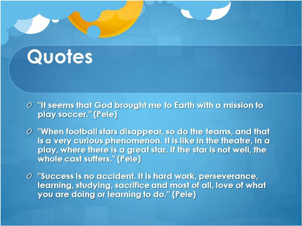 Quotes It seems that God brought me to Earth with a mission to play soccer. (Pele) When football stars disappear, so do the teams, and that is a very curious phenomenon.