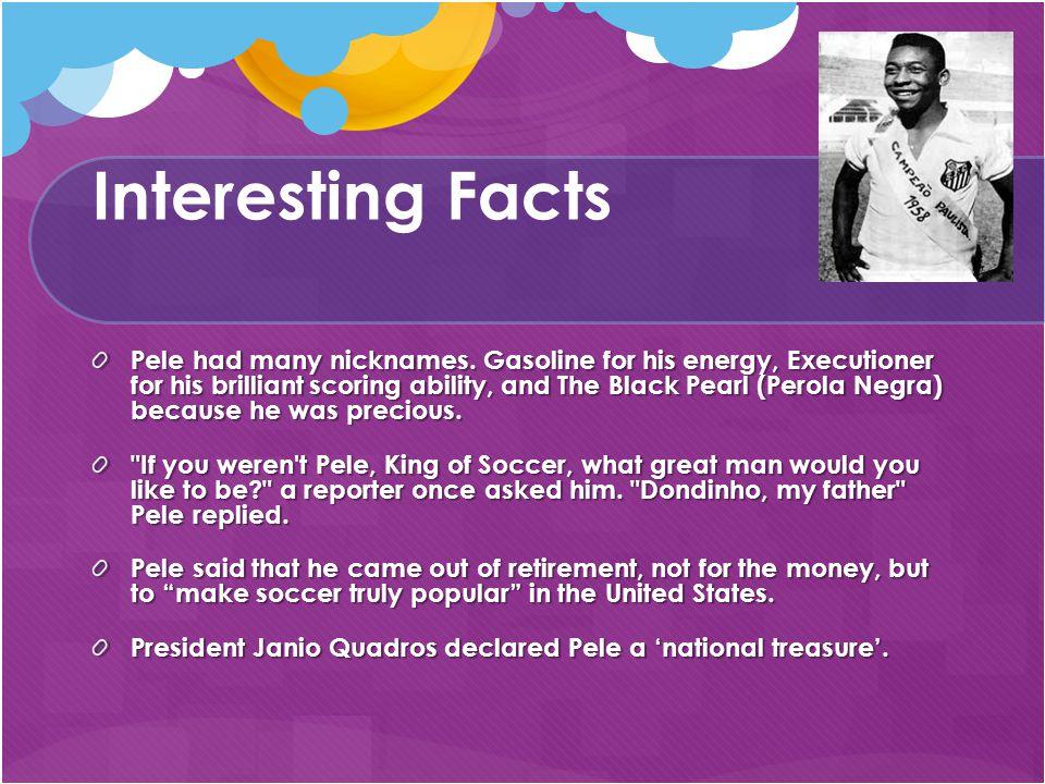 Interesting Facts Pele had many nicknames.
