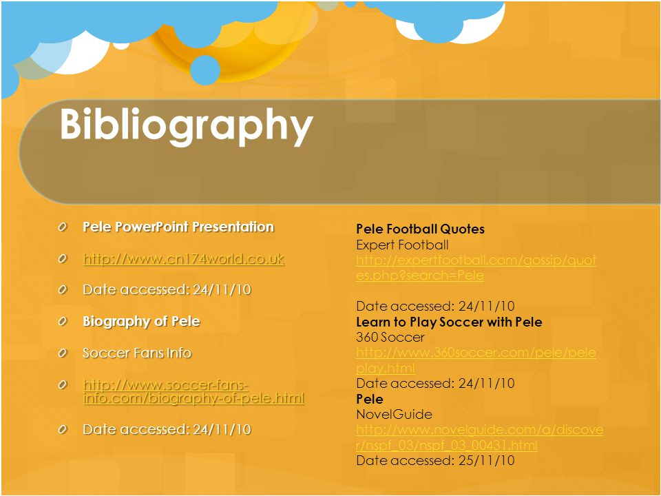Bibliography Pele PowerPoint Presentation http://www.cn174world.co.uk Date accessed: 24/11/10 Biography of Pele Soccer Fans Info http://www.soccer-fans- info.com/biography-of-pele.html http://www.soccer-fans- info.com/biography-of-pele.html Date accessed: 24/11/10 Pele Football Quotes Expert Football http://expertfootball.com/gossip/quot es.php search=Pele Date accessed: 24/11/10 Learn to Play Soccer with Pele 360 Soccer http://www.360soccer.com/pele/pele play.html Date accessed: 24/11/10 Pele NovelGuide http://www.novelguide.com/a/discove r/nspf_03/nspf_03_00431.html Date accessed: 25/11/10