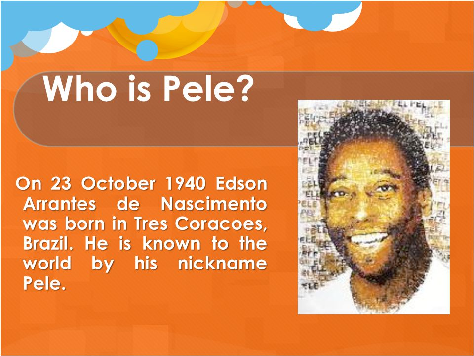 Who is Pele? On 23 October 1940 Edson Arrantes de Nascimento was born in Tres Coracoes, Brazil. He is known to the world by his nickname Pele. On 23 O