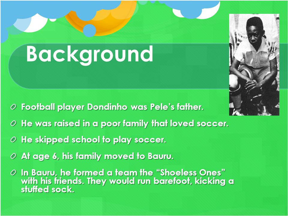 Background Football player Dondinho was Pele's father. He was raised in a poor family that loved soccer. He skipped school to play soccer. At age 6, h