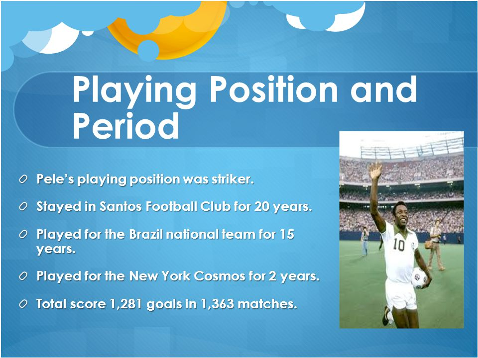 Playing Position and Period Pele's playing position was striker. Stayed in Santos Football Club for 20 years. Played for the Brazil national team for