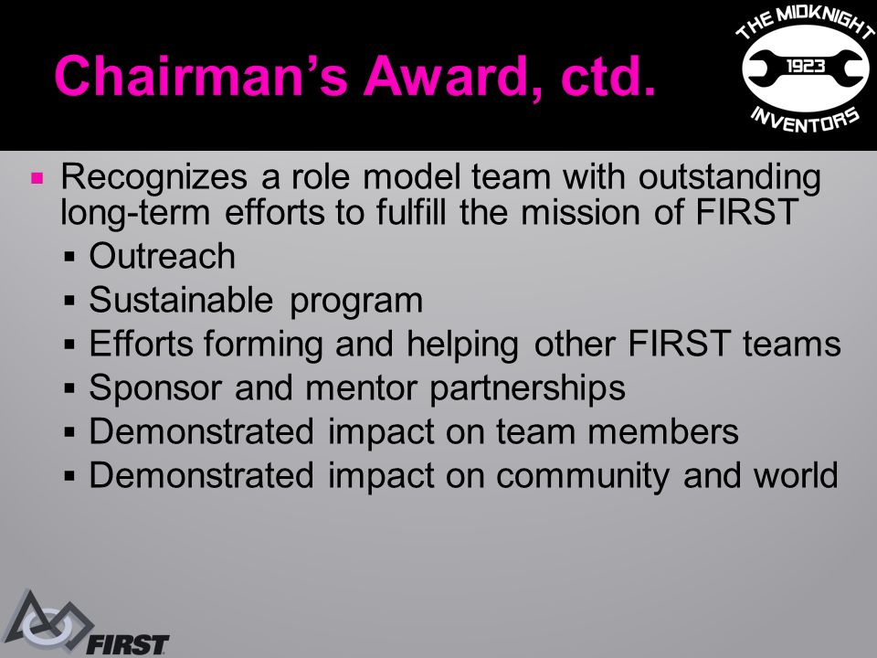  Recognizes a role model team with outstanding long-term efforts to fulfill the mission of FIRST  Outreach  Sustainable program  Efforts forming and helping other FIRST teams  Sponsor and mentor partnerships  Demonstrated impact on team members  Demonstrated impact on community and world