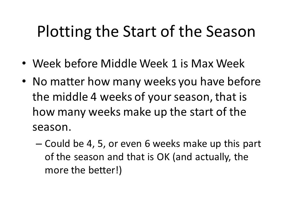 Plotting the Start of the Season Week before Middle Week 1 is Max Week No matter how many weeks you have before the middle 4 weeks of your season, that is how many weeks make up the start of the season.