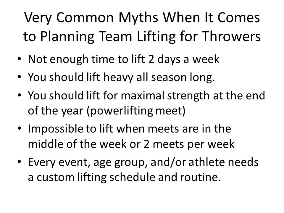 Very Common Myths When It Comes to Planning Team Lifting for Throwers Not enough time to lift 2 days a week You should lift heavy all season long.