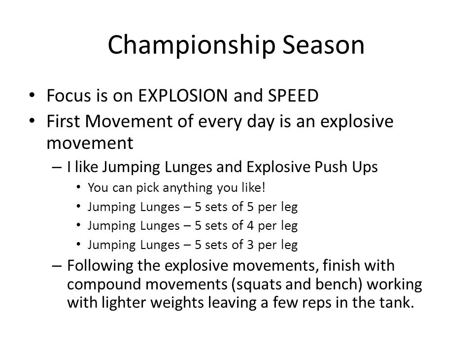 Championship Season Focus is on EXPLOSION and SPEED First Movement of every day is an explosive movement – I like Jumping Lunges and Explosive Push Ups You can pick anything you like.
