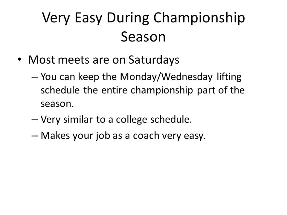 Very Easy During Championship Season Most meets are on Saturdays – You can keep the Monday/Wednesday lifting schedule the entire championship part of the season.