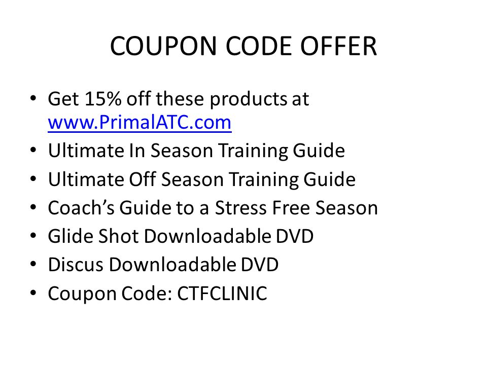 COUPON CODE OFFER Get 15% off these products at www.PrimalATC.com www.PrimalATC.com Ultimate In Season Training Guide Ultimate Off Season Training Guide Coach's Guide to a Stress Free Season Glide Shot Downloadable DVD Discus Downloadable DVD Coupon Code: CTFCLINIC