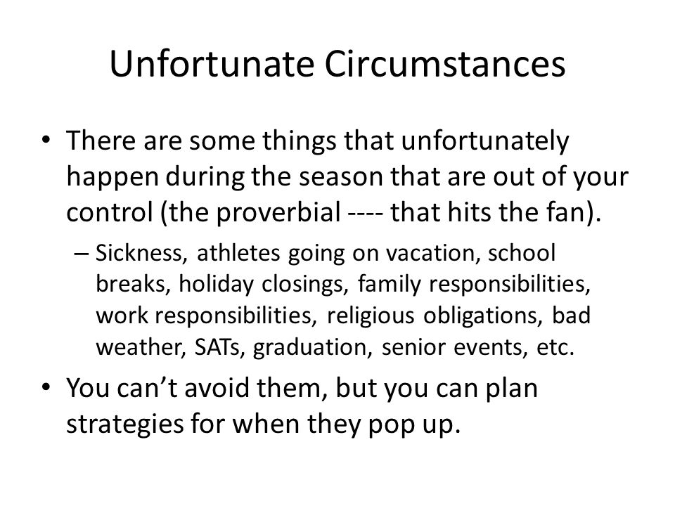 Unfortunate Circumstances There are some things that unfortunately happen during the season that are out of your control (the proverbial ---- that hits the fan).