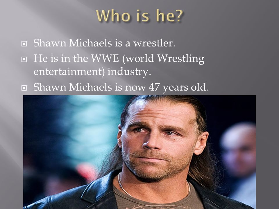  Shawn Michaels is a wrestler.  He is in the WWE (world Wrestling entertainment) industry.