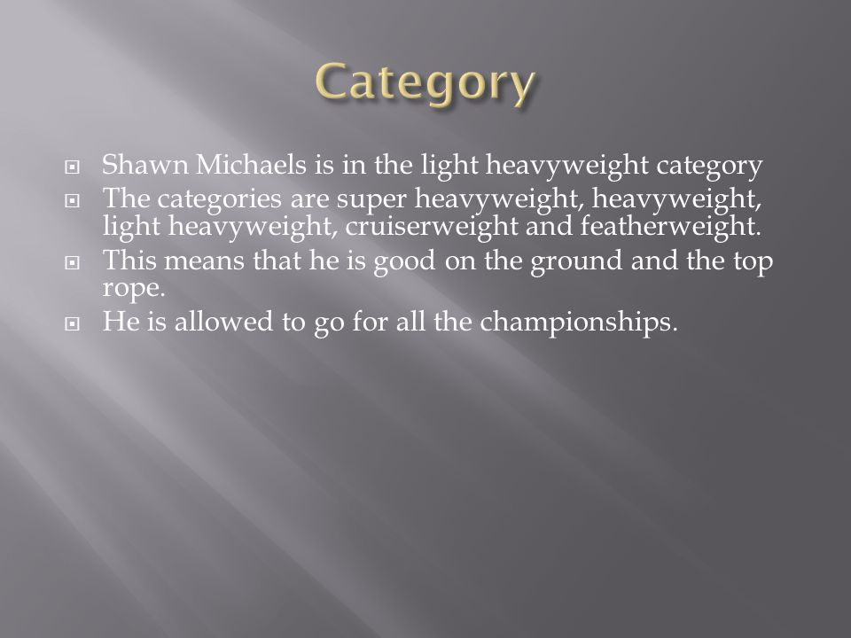  Shawn Michaels is in the light heavyweight category  The categories are super heavyweight, heavyweight, light heavyweight, cruiserweight and featherweight.