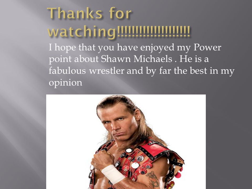 I hope that you have enjoyed my Power point about Shawn Michaels.