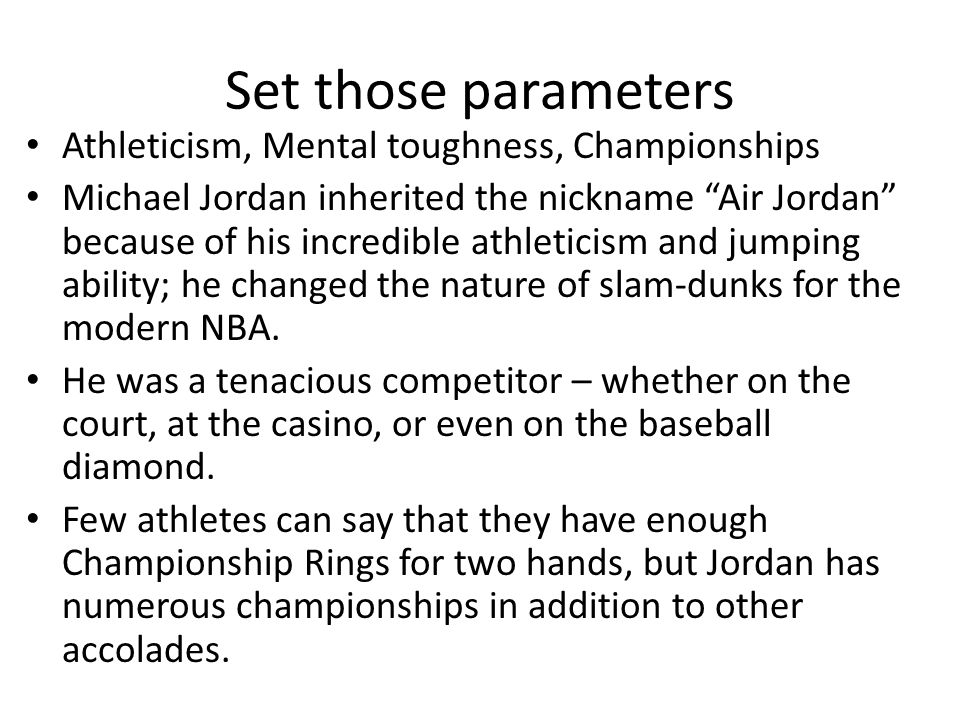 Set those parameters Athleticism, Mental toughness, Championships Michael Jordan inherited the nickname Air Jordan because of his incredible athleticism and jumping ability; he changed the nature of slam-dunks for the modern NBA.