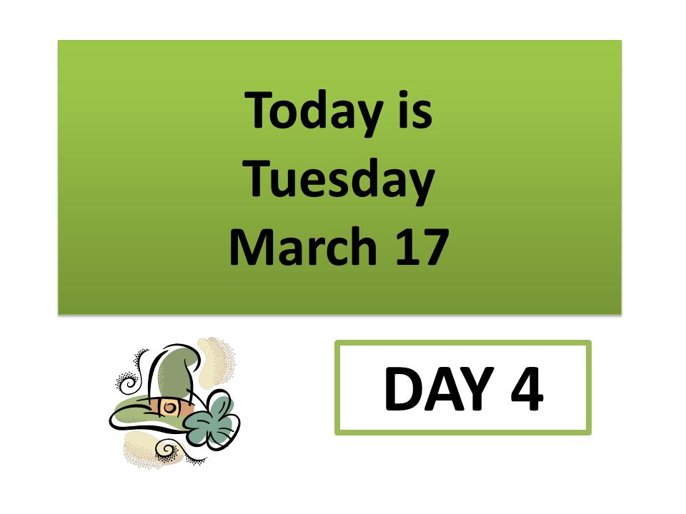 Today is Tuesday March 17 DAY 4