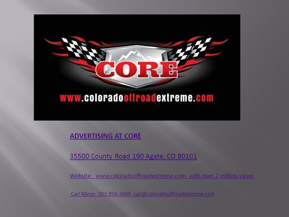 ADVERTISING AT CORE 35500 County Road 190 Agate, CO 80101 Website: www.coloradooffroadextreme.com with over 2 million views Carl Miron 303-956-3600 ca