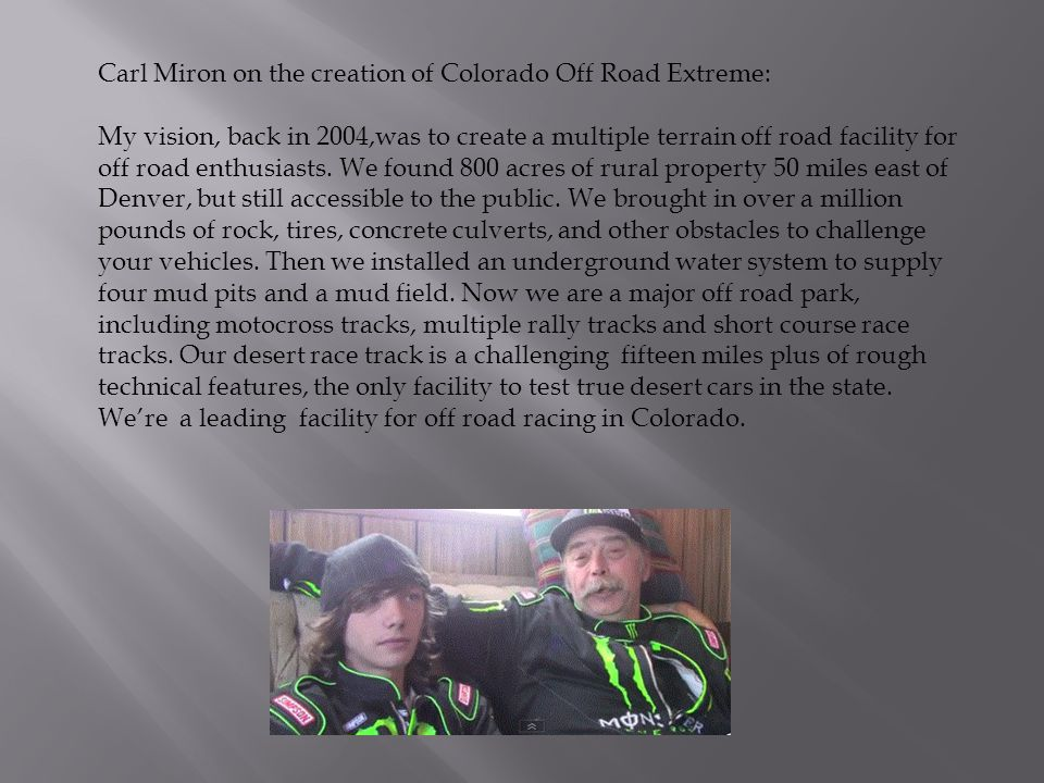 Carl Miron on the creation of Colorado Off Road Extreme: My vision, back in 2004,was to create a multiple terrain off road facility for off road enthu