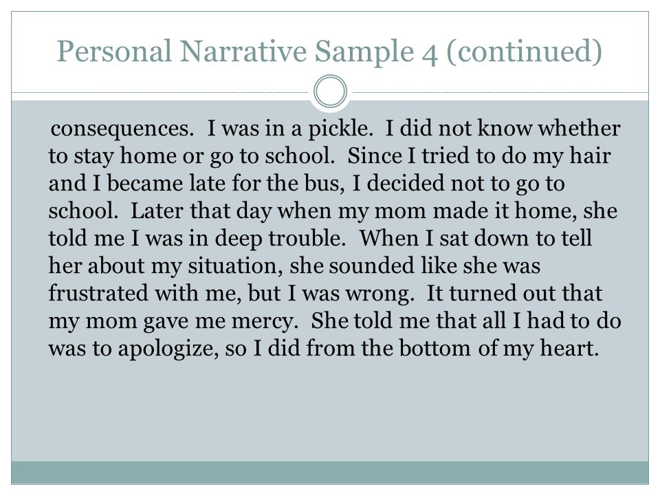 Personal Narrative Sample 4 (continued) consequences. I was in a pickle. I did not know whether to stay home or go to school. Since I tried to do my h