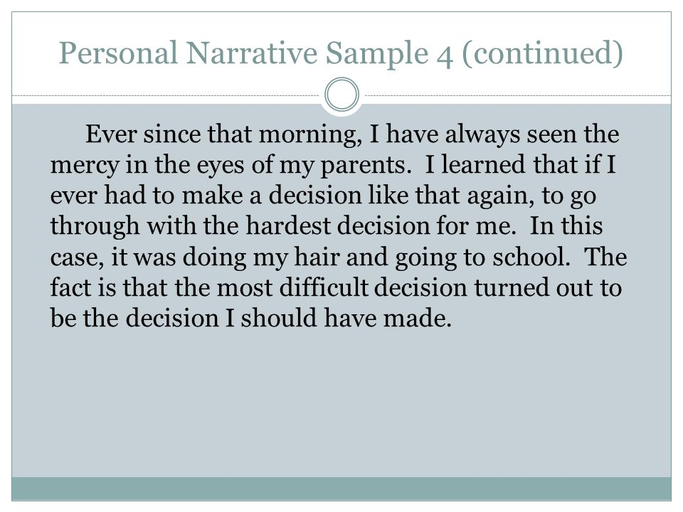 Personal Narrative Sample 4 (continued) Ever since that morning, I have always seen the mercy in the eyes of my parents. I learned that if I ever had