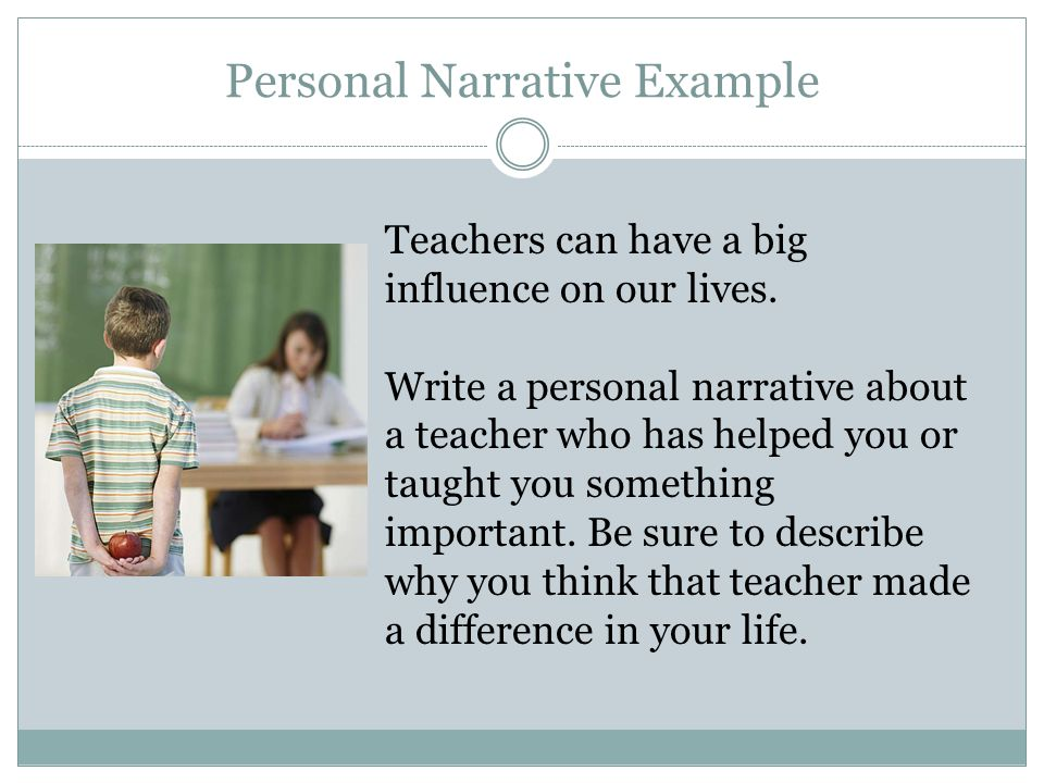 Personal Narrative Example Teachers can have a big influence on our lives. Write a personal narrative about a teacher who has helped you or taught you
