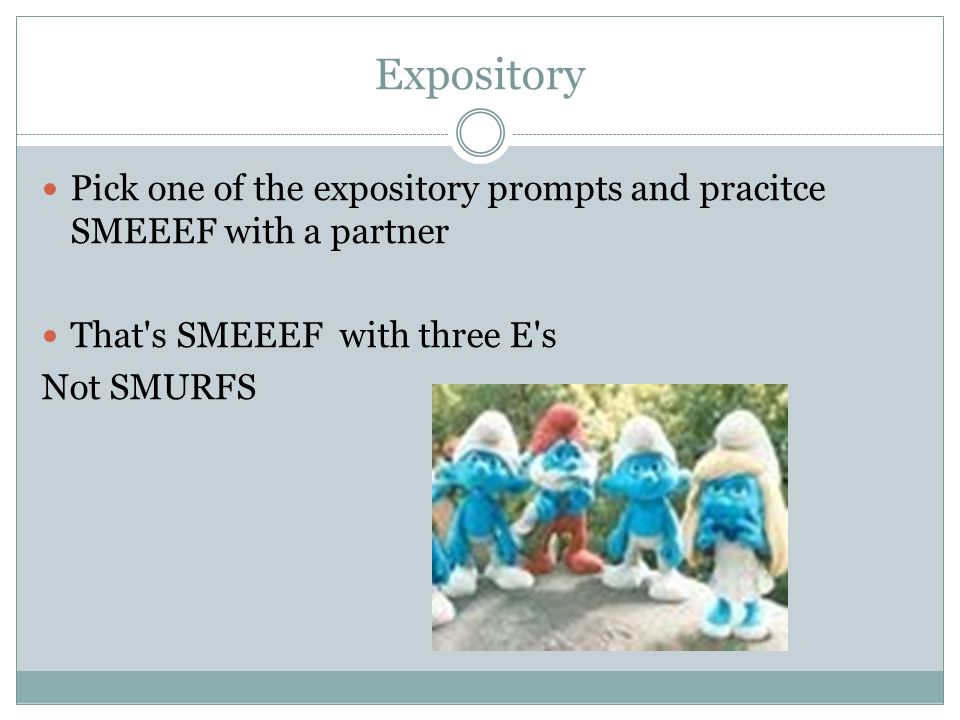 Expository Pick one of the expository prompts and pracitce SMEEEF with a partner That's SMEEEF with three E's Not SMURFS
