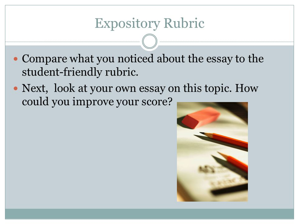 Expository Rubric Compare what you noticed about the essay to the student-friendly rubric. Next, look at your own essay on this topic. How could you i