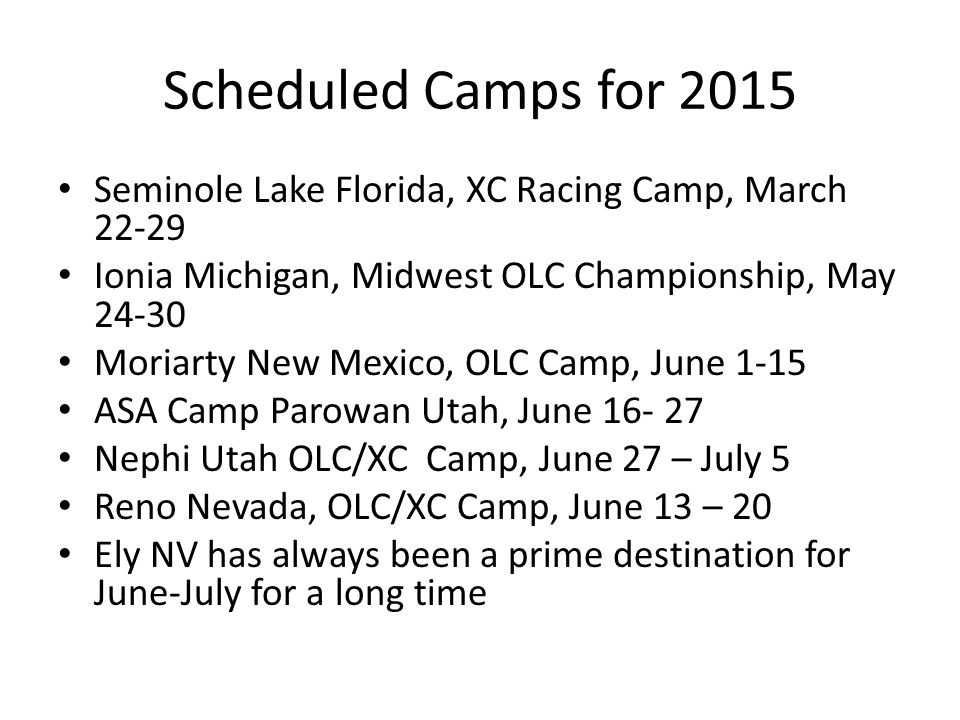 Scheduled Camps for 2015 Seminole Lake Florida, XC Racing Camp, March 22-29 Ionia Michigan, Midwest OLC Championship, May 24-30 Moriarty New Mexico, OLC Camp, June 1-15 ASA Camp Parowan Utah, June 16- 27 Nephi Utah OLC/XC Camp, June 27 – July 5 Reno Nevada, OLC/XC Camp, June 13 – 20 Ely NV has always been a prime destination for June-July for a long time