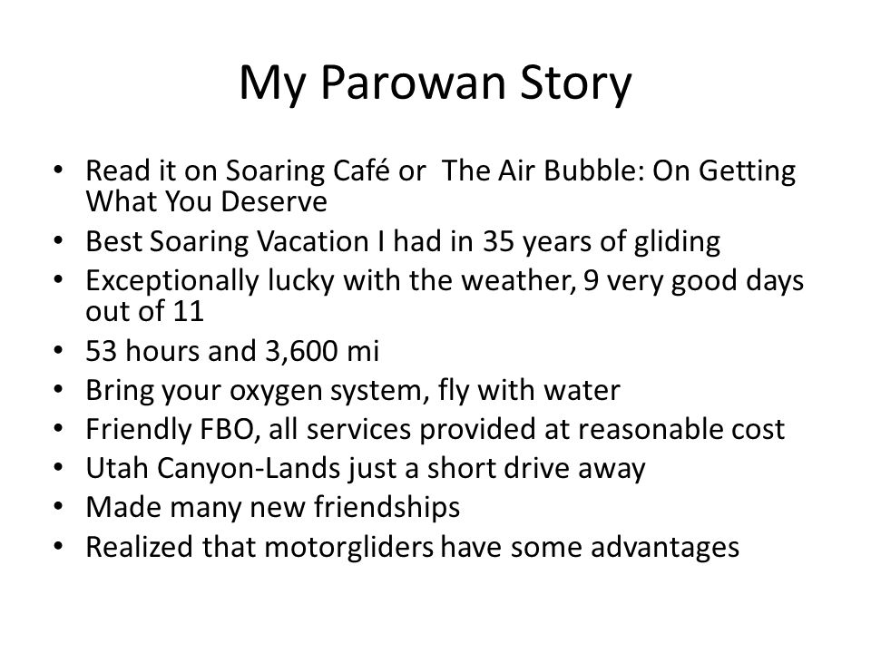 My Parowan Story Read it on Soaring Café or The Air Bubble: On Getting What You Deserve Best Soaring Vacation I had in 35 years of gliding Exceptionally lucky with the weather, 9 very good days out of 11 53 hours and 3,600 mi Bring your oxygen system, fly with water Friendly FBO, all services provided at reasonable cost Utah Canyon-Lands just a short drive away Made many new friendships Realized that motorgliders have some advantages