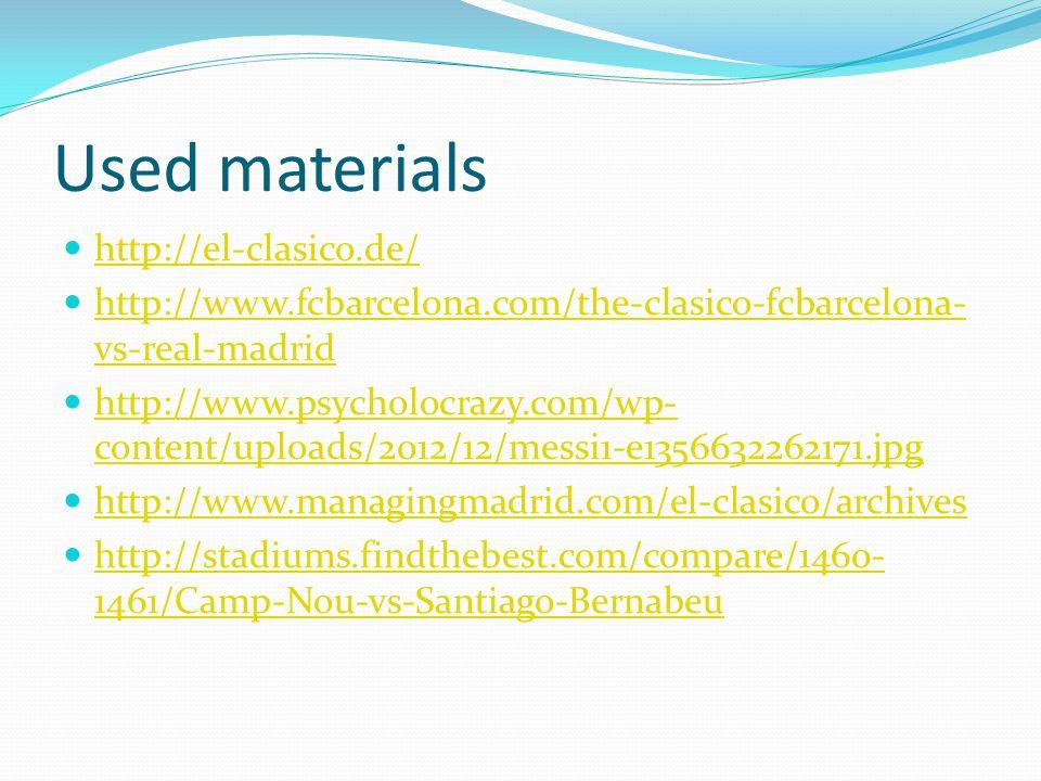 Used materials http://el-clasico.de/ http://www.fcbarcelona.com/the-clasico-fcbarcelona- vs-real-madrid http://www.fcbarcelona.com/the-clasico-fcbarcelona- vs-real-madrid http://www.psycholocrazy.com/wp- content/uploads/2012/12/messi1-e1356632262171.jpg http://www.psycholocrazy.com/wp- content/uploads/2012/12/messi1-e1356632262171.jpg http://www.managingmadrid.com/el-clasico/archives http://stadiums.findthebest.com/compare/1460- 1461/Camp-Nou-vs-Santiago-Bernabeu http://stadiums.findthebest.com/compare/1460- 1461/Camp-Nou-vs-Santiago-Bernabeu