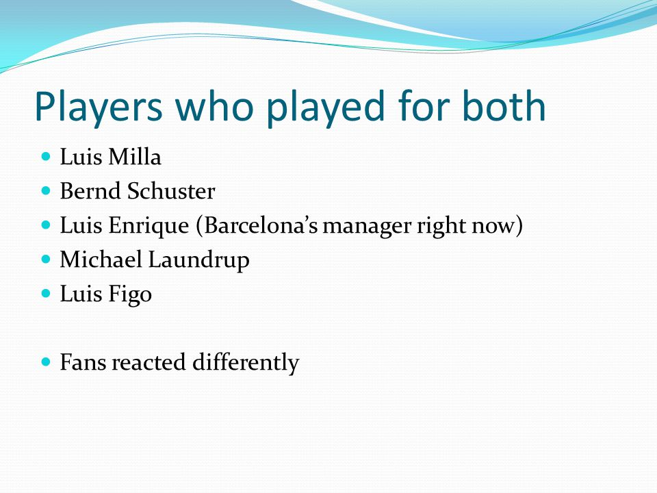 Players who played for both Luis Milla Bernd Schuster Luis Enrique (Barcelona's manager right now) Michael Laundrup Luis Figo Fans reacted differently