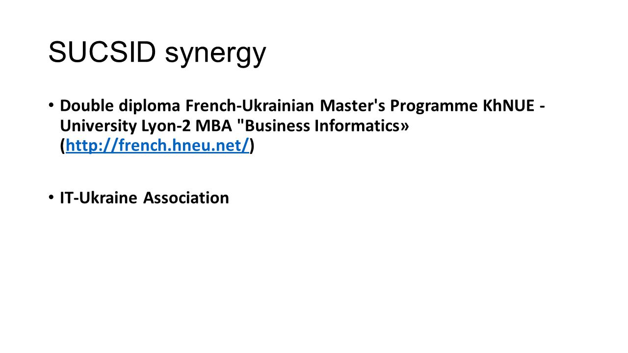 SUCSID synergy Double diploma French-Ukrainian Master s Programme KhNUE - University Lyon-2 MBA Business Informatics» (http://french.hneu.net/)http://french.hneu.net/ IT-Ukraine Association