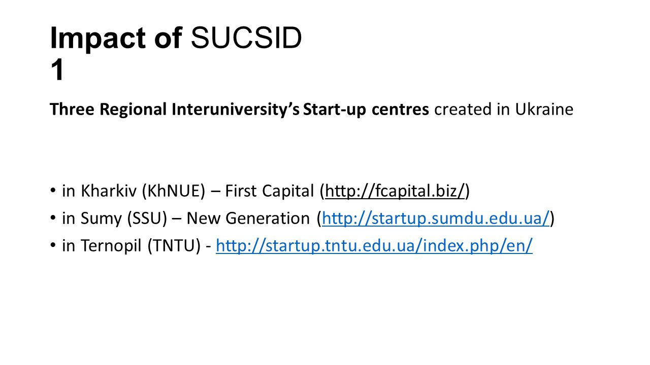 Impact of SUCSID 1 Three Regional Interuniversity's Start-up centres created in Ukraine in Kharkiv (KhNUE) – First Capital (http://fcapital.biz/) in Sumy (SSU) – New Generation (http://startup.sumdu.edu.ua/)http://startup.sumdu.edu.ua/ in Ternopil (TNTU) - http://startup.tntu.edu.ua/index.php/en/http://startup.tntu.edu.ua/index.php/en/