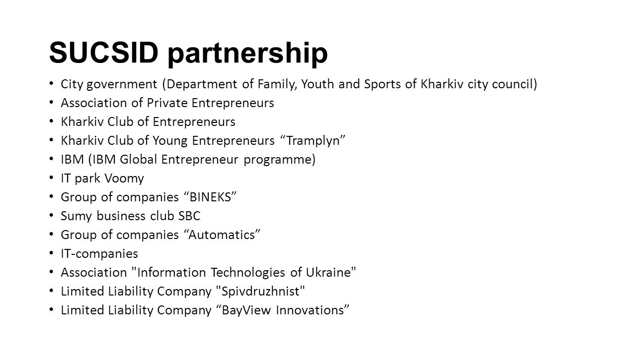 SUCSID partnership City government (Department of Family, Youth and Sports of Kharkiv city council) Association of Private Entrepreneurs Kharkiv Club of Entrepreneurs Kharkiv Club of Young Entrepreneurs Tramplyn IBM (IBM Global Entrepreneur programme) IT park Voomy Group of companies BINEKS Sumy business club SBC Group of companies Automatics IT-companies Association Information Technologies of Ukraine Limited Liability Company Spivdruzhnist Limited Liability Company BayView Innovations