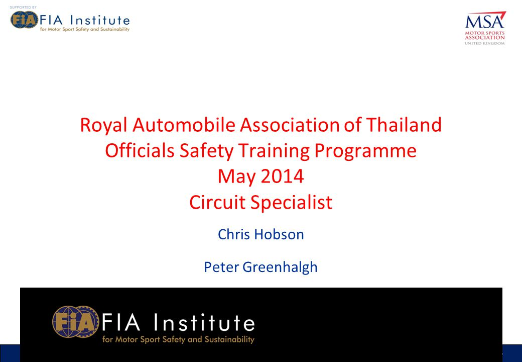 1 MSA RTP Officials Safety Training Programme (ASN) (Month & Year) 1 1 MSA RTP Officials Safety Training Programme RAAT May 2014 1 Royal Automobile Association of Thailand Officials Safety Training Programme May 2014 Circuit Specialist Chris Hobson Peter Greenhalgh