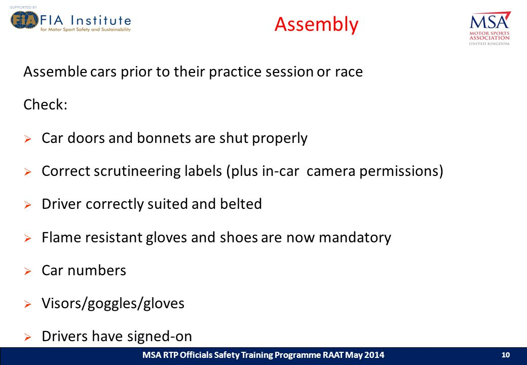 10 MSA RTP Officials Safety Training Programme (ASN) (Month & Year) 10 MSA RTP Officials Safety Training Programme RAAT May 2014 10 Assembly Assemble cars prior to their practice session or race Check:  Car doors and bonnets are shut properly  Correct scrutineering labels (plus in-car camera permissions)  Driver correctly suited and belted  Flame resistant gloves and shoes are now mandatory  Car numbers  Visors/goggles/gloves  Drivers have signed-on