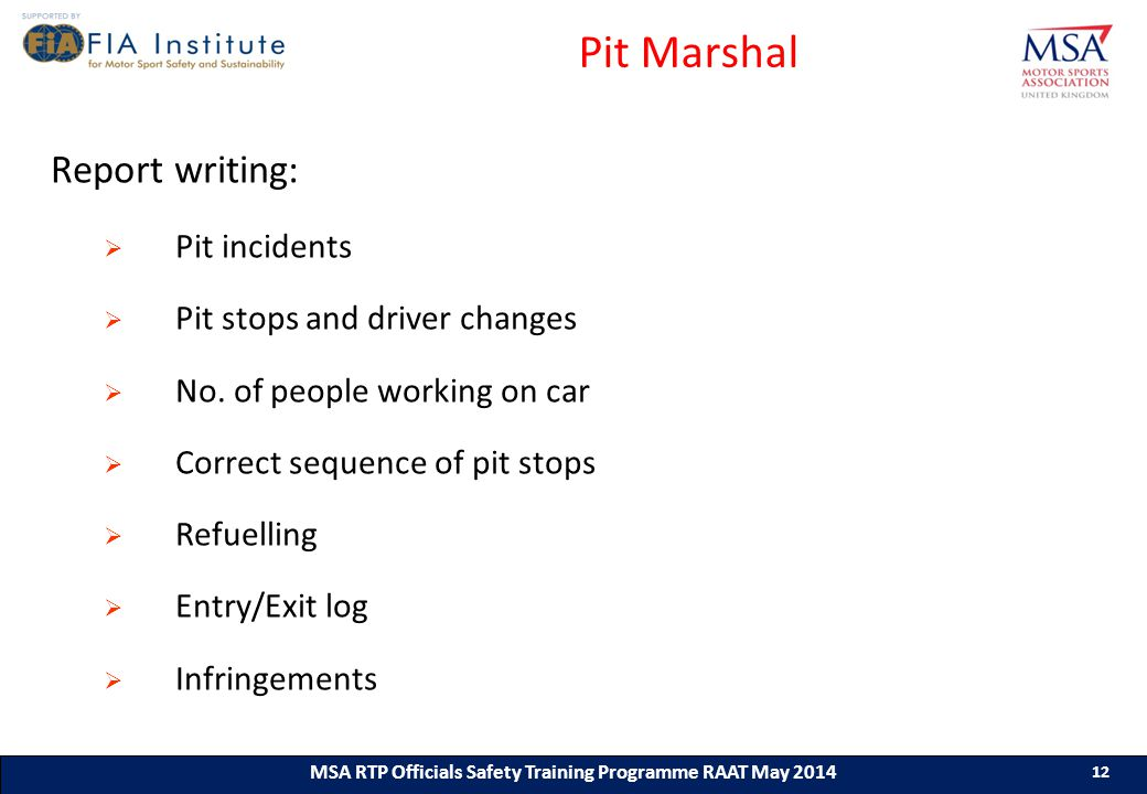 12 MSA RTP Officials Safety Training Programme (ASN) (Month & Year) 12 MSA RTP Officials Safety Training Programme RAAT May 2014 12 Pit Marshal Report writing:  Pit incidents  Pit stops and driver changes  No.