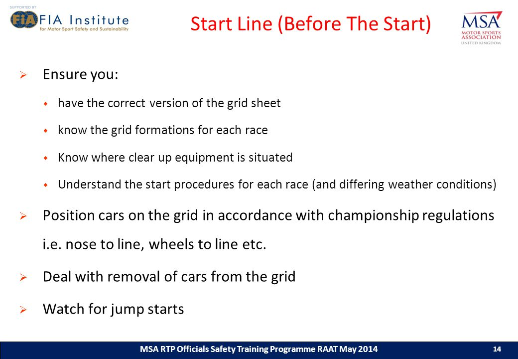 14 MSA RTP Officials Safety Training Programme (ASN) (Month & Year) 14 MSA RTP Officials Safety Training Programme RAAT May 2014 14 Start Line (Before The Start)  Ensure you:  have the correct version of the grid sheet  know the grid formations for each race  Know where clear up equipment is situated  Understand the start procedures for each race (and differing weather conditions)  Position cars on the grid in accordance with championship regulations i.e.