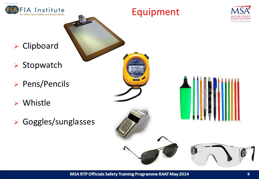 8 MSA RTP Officials Safety Training Programme (ASN) (Month & Year) 8 8 MSA RTP Officials Safety Training Programme RAAT May 2014 8 Equipment  Clipboard  Stopwatch  Pens/Pencils  Whistle  Goggles/sunglasses