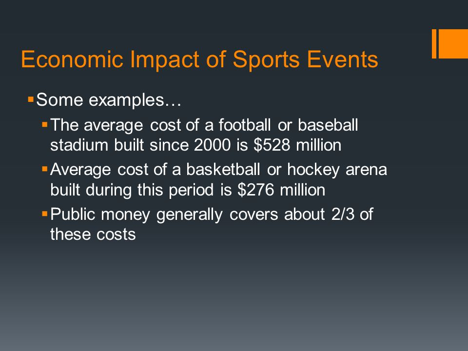 Economic Impact of Sports Events  Some examples…  The average cost of a football or baseball stadium built since 2000 is $528 million  Average cost