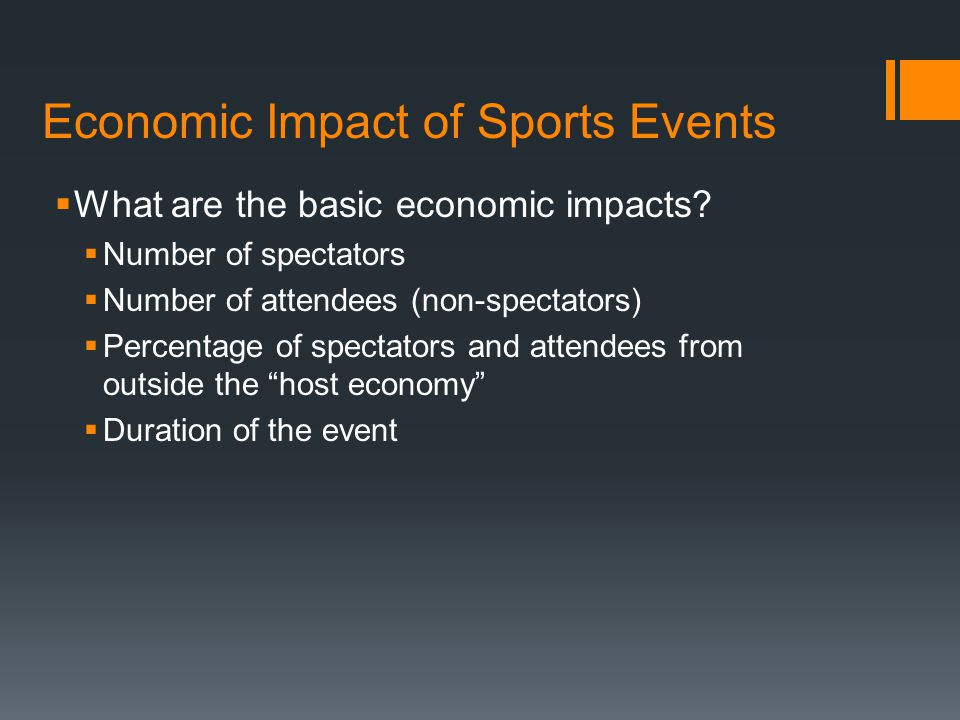 Economic Impact of Sports Events  What are the basic economic impacts?  Number of spectators  Number of attendees (non-spectators)  Percentage of
