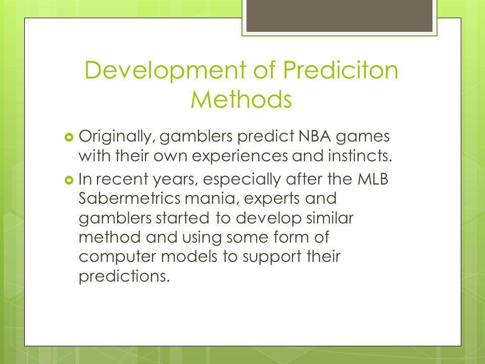 Development of Prediciton Methods  Originally, gamblers predict NBA games with their own experiences and instincts.  In recent years, especially aft
